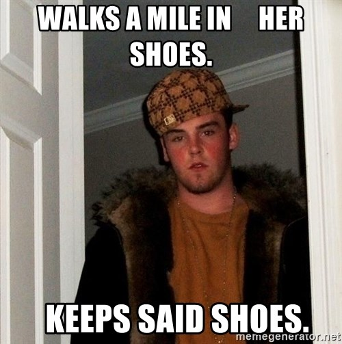 Scumbag Steve - Walks a mile in     her shoes.   keeps said shoes.