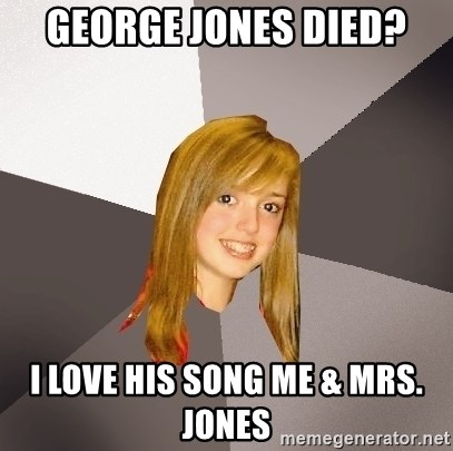 Musically Oblivious 8th Grader - George jones died? i love his song me & mrs. jones