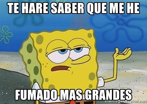 I'll have you know Spongebob - TE HARE SABER QUE ME HE FUMADO MAS GRANDES
