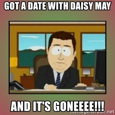 aaaand its gone - GOT A DATE WITH DAISY MAY AND IT'S GONEEEE!!!