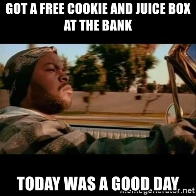 Ice Cube- Today was a Good day - got a free cookie and juice box at the bank today was a good day