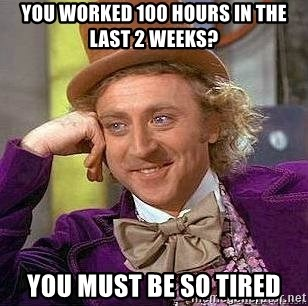 Willy Wonka - You worked 100 hours in the last 2 weeks? you must be so tired