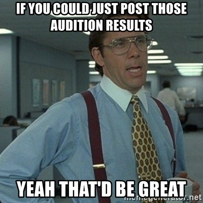 Yeah that'd be great... - if you could just post those audition results yeah that'd be great