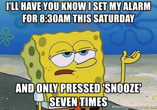 I'll have you know Spongebob - I'll haVe you know I set my alarm for 8:30am this Saturday And only pressed 'snooze' seven tImes