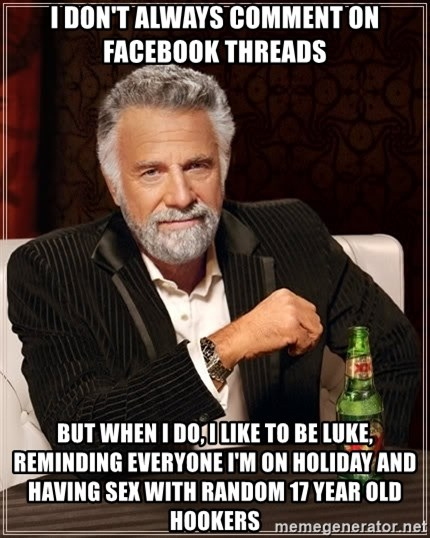 The Most Interesting Man In The World - I don't always comment on Facebook threads  But when I do, I like to be Luke, reminding everyone I'm on holiday and having sex with random 17 year old hookers