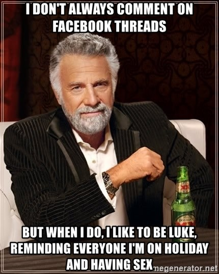 The Most Interesting Man In The World - I don't always comment on Facebook threads  But when I do, I like to be Luke, reminding everyone I'm on holiday and having sex
