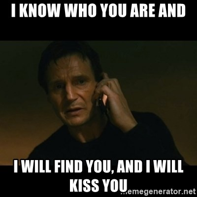 liam neeson taken - i know who you are and I will find you, and i will kiss you