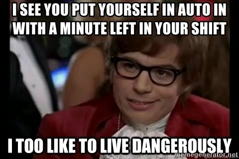 I too like to live dangerously - I see you put yourself in auto in with a minute left in your shift
