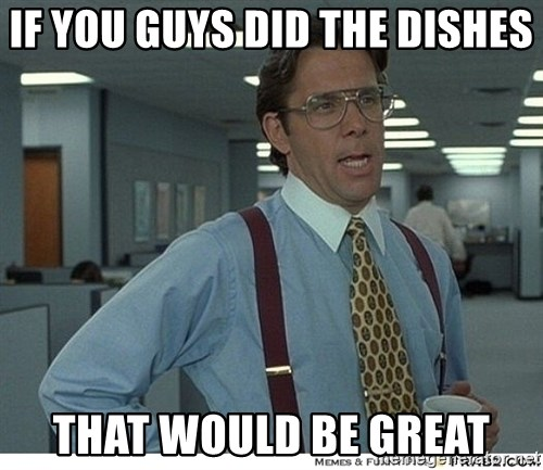 That would be great - If you guys did the dishes that would be great