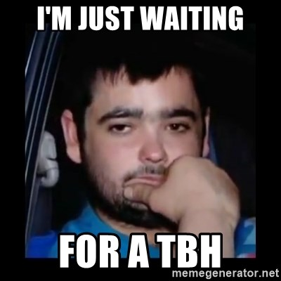 just waiting for a mate - I'm just waiting For a TBh