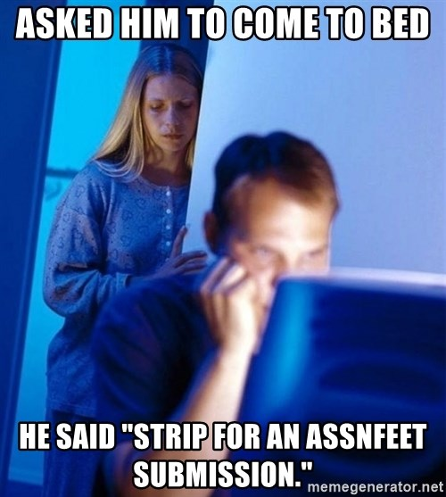 "Redditors Wife - asked him to come to bed he said ""strip for an assnfeet submission."""