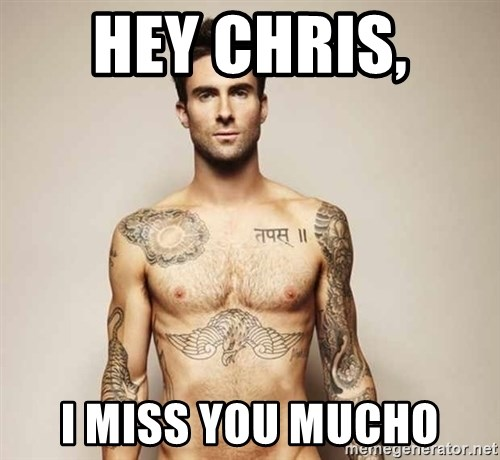 Adam Levine - Hey Chris,  I miss you mucho