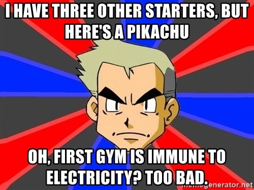 Professor Oak - I have three other starters, but here's a pikachu OH, first gym is immune to electricity? Too bad.