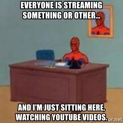 and im just sitting here masterbating - everyone is streaming something or other... and i'm just sitting here, watching youtube videos.