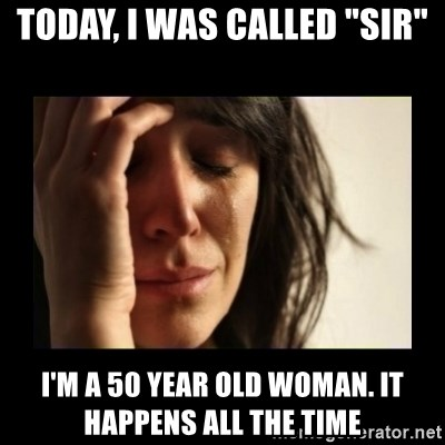 """todays problem crying woman - Today, i was called """"sir"""" i'm a 50 year old woman. it happens all the time"""