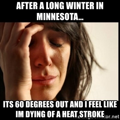 First World Problems - After a long winter in minnesota... its 60 degrees out and i feel like im dying of a heat stroke