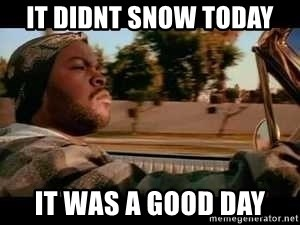 It was a good day - it didnt snow today it was a good day