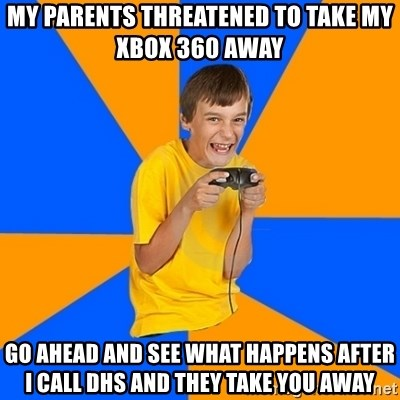 Annoying Gamer Kid - my parents threatened to take my xbox 360 away  go ahead and see what happens after i call DHS and they take you away
