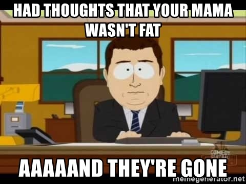 south park aand it's gone - Had thoughts that your mama wasn't fat aaaaand they're gone