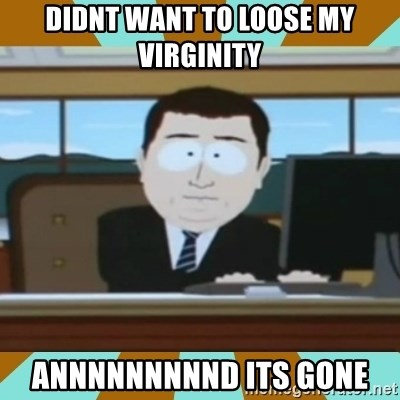 And it's gone - DIDNT WANT TO LOOSE MY VIRGINITY ANNNNNNNNND ITS GONE