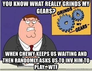 Grinds My Gears Peter Griffin - You know what really grinds my gears? when chewy keeps us waiting and then randomly asks us to inv him to play... wtf