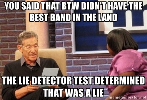 Maury Lie Detector - YOU SAID THAT BTW DIDN'T HAVE THE BEST BAND IN THE LAND THE LIE DETECTOR TEST DETERMINED THAT WAS A LIE