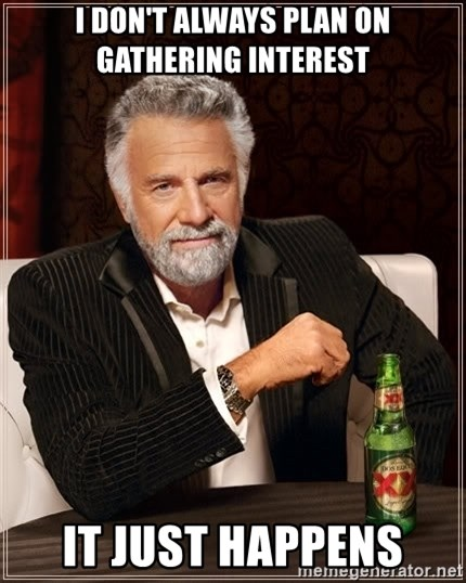 The Most Interesting Man In The World - I don't always plan on gathering interest it just happens