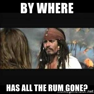 But why is the rum gone - by where has all the rum gone?