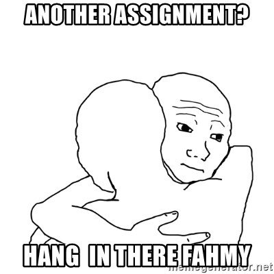 I know that feel bro blank - Another assignment? Hang  in there Fahmy