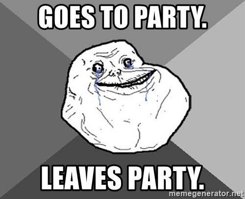 Forever Alone - goes to party. leaves party.