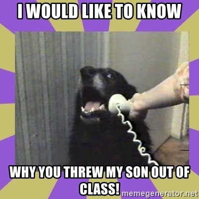 Yes, this is dog! - i would like to know why you threw my son out of class!