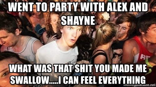 Sudden Realization Ralph - went to party with alex and shayne what was that shit you made me swallow.....i can feel everything