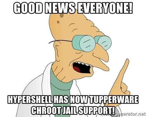 Good News Everyone - Good news everyone! hypershell has now tupperware chroot jail support!