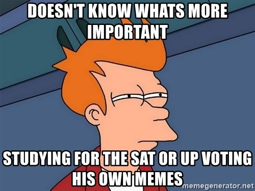 Futurama Fry - Doesn't know whAts more important  Studying for the sat or up voting his own memes