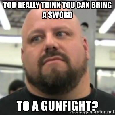 Do You Even Lift Guy - You really think you can bring a sword To a gunfight?