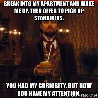 you had my curiosity dicaprio - Break into my aparTment and wake me up, then offer to pick up Starbucks. You had my CURIOSITY, but now you have my attention.