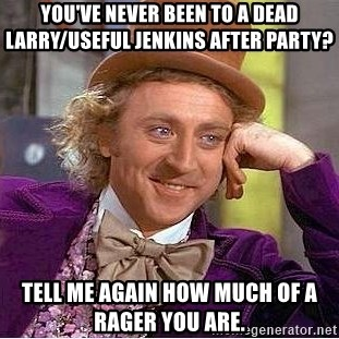 Willy Wonka - You've never been to a dead larry/useful jenkins after party? tell me again how much of a rager you are.
