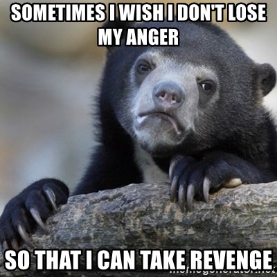 Confession Bear - Sometimes i wish i don't LOSE MY ANGER so that i can take revenge