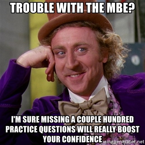 Willy Wonka - Trouble with the mbe? i'm sure missing a couple hundred practice questions will really boost your confidence