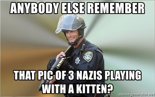Happyfuncop - anybody else remember that pic of 3 nazis playing with a kitten?