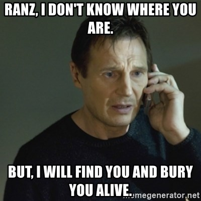 I don't know who you are... - RANZ, I DON'T KNOW WHERE YOU ARE. BUT, I WILL FIND YOU AND BURY YOU ALIVE.