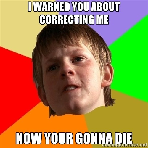 Angry School Boy - I warned you about correcting me now your gonna die