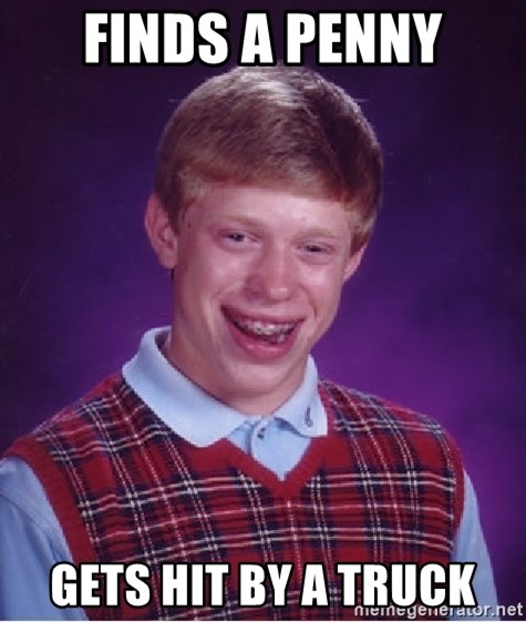 Bad Luck Brian - finds a penny gets hit by a truck