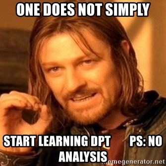 One Does Not Simply - ONE DOES NOT SIMPLY start learning DPT        PS: NO Analysis