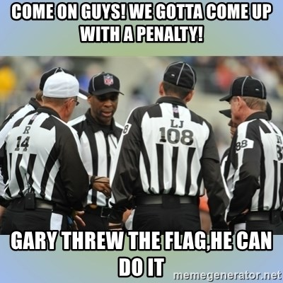 NFL Ref Meeting - come on guys! We gotta come up with a penalty! gary threw the flag,he can do it