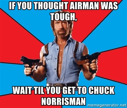 Chuck Norris  - if you thought airman was tough, wait til you get to chuck norrisman