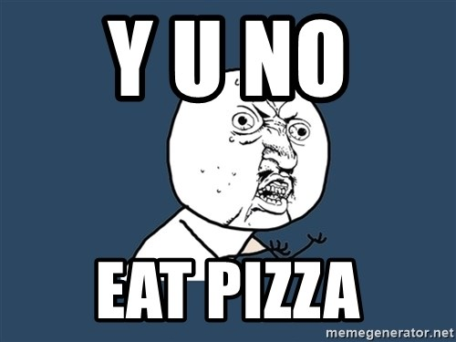 Y U No - y u no  eat pizza