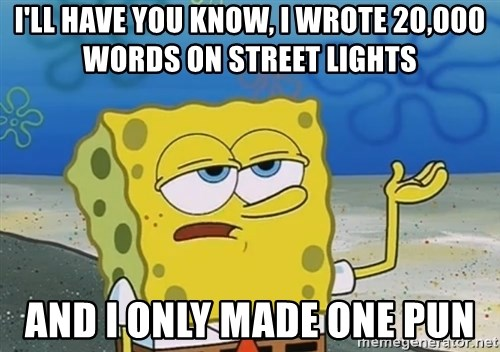 I'll have you know Spongebob - I'll have you know, I wrote 20,000 words on street lights and I only made one pun