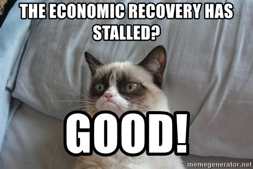 Grumpy cat good - the economic recovery has stalled? good!
