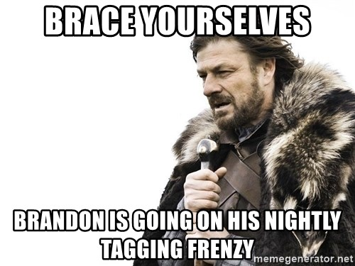 Winter is Coming - Brace Yourselves Brandon is going on his nightly  Tagging frenzy